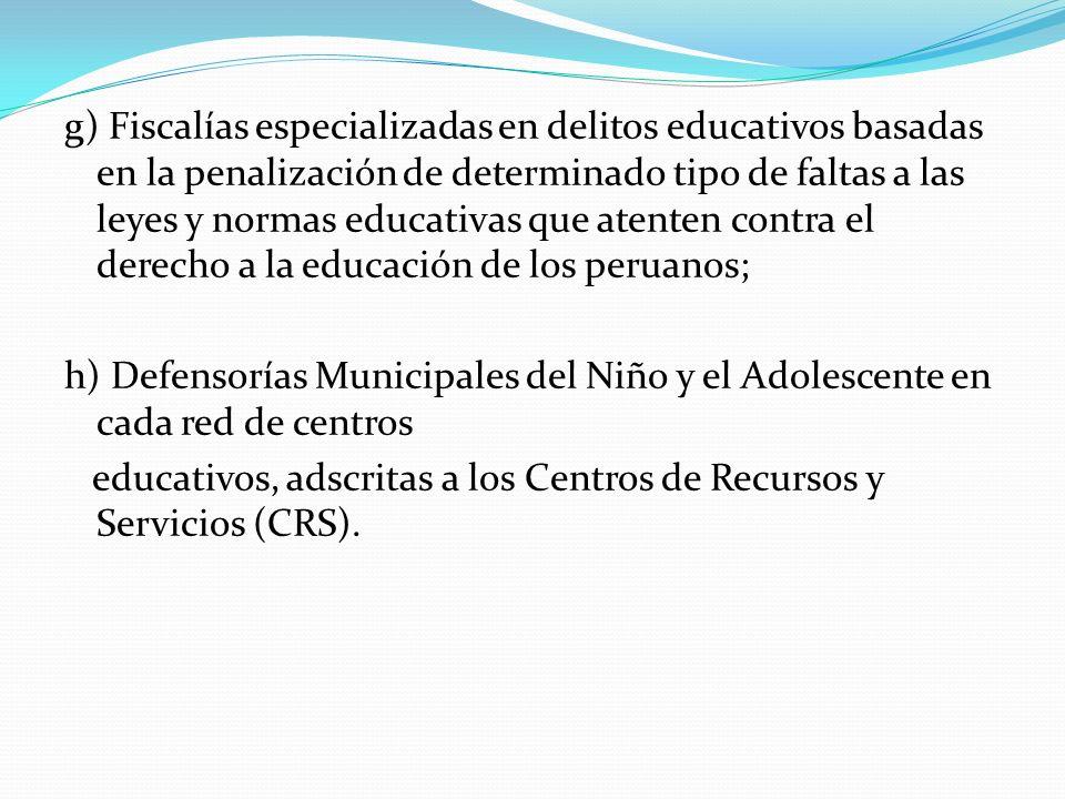 g) Fiscalías especializadas en delitos educativos basadas en la penalización de determinado tipo de faltas a las leyes y normas educativas que atenten contra el derecho a la educación de los peruanos;