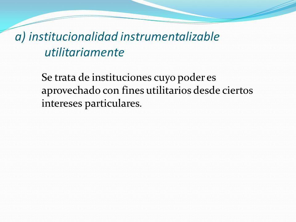 a) institucionalidad instrumentalizable utilitariamente