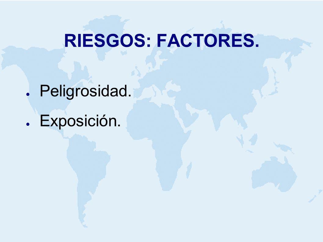 RIESGOS: FACTORES. Peligrosidad. Exposición.
