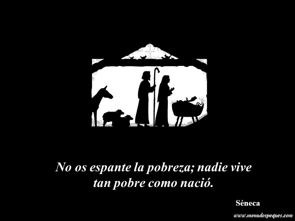No os espante la pobreza; nadie vive tan pobre como nació.