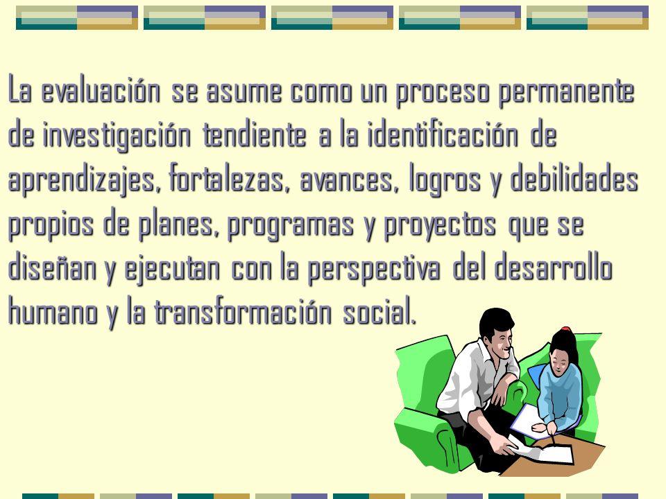 La evaluación se asume como un proceso permanente de investigación tendiente a la identificación de aprendizajes, fortalezas, avances, logros y debilidades propios de planes, programas y proyectos que se diseñan y ejecutan con la perspectiva del desarrollo humano y la transformación social.