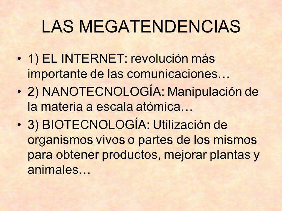 LAS MEGATENDENCIAS 1) EL INTERNET: revolución más importante de las comunicaciones… 2) NANOTECNOLOGÍA: Manipulación de la materia a escala atómica…