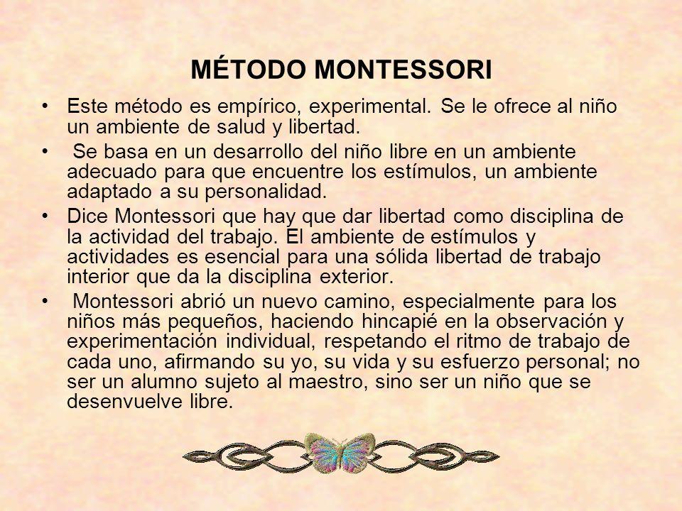 MÉTODO MONTESSORI Este método es empírico, experimental. Se le ofrece al niño un ambiente de salud y libertad.