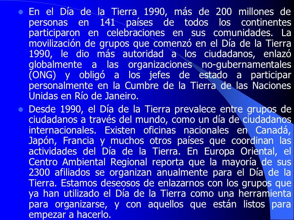 En el Día de la Tierra 1990, más de 200 millones de personas en 141 países de todos los continentes participaron en celebraciones en sus comunidades. La movilización de grupos que comenzó en el Día de la Tierra 1990, le dio más autoridad a los ciudadanos, enlazó globalmente a las organizaciones no-gubernamentales (ONG) y obligó a los jefes de estado a participar personalmente en la Cumbre de la Tierra de las Naciones Unidas en Río de Janeiro.