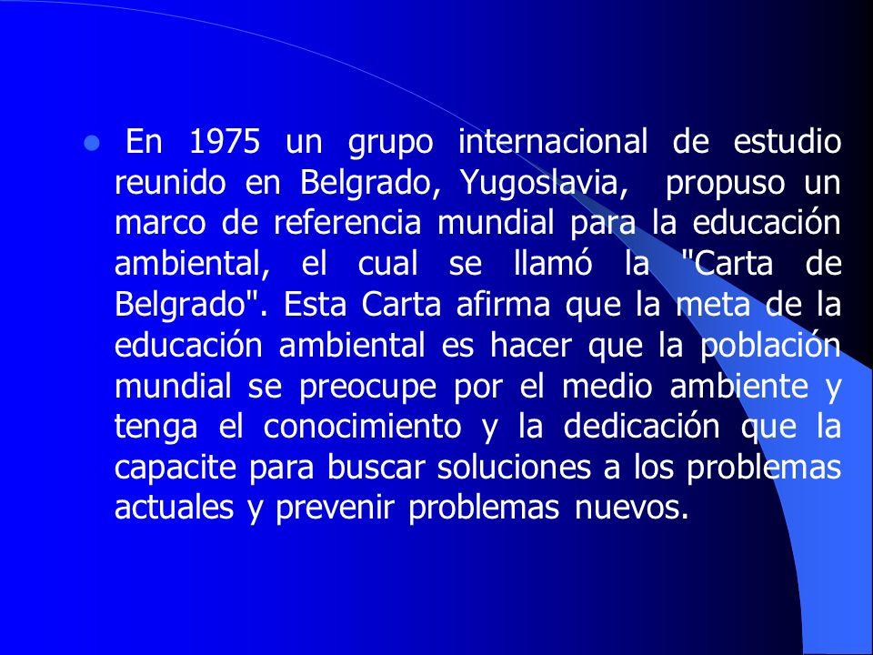 En 1975 un grupo internacional de estudio reunido en Belgrado, Yugoslavia, propuso un marco de referencia mundial para la educación ambiental, el cual se llamó la Carta de Belgrado .