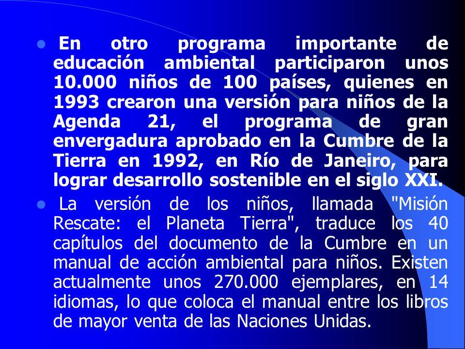 En otro programa importante de educación ambiental participaron unos 10.000 niños de 100 países, quienes en 1993 crearon una versión para niños de la Agenda 21, el programa de gran envergadura aprobado en la Cumbre de la Tierra en 1992, en Río de Janeiro, para lograr desarrollo sostenible en el siglo XXI.