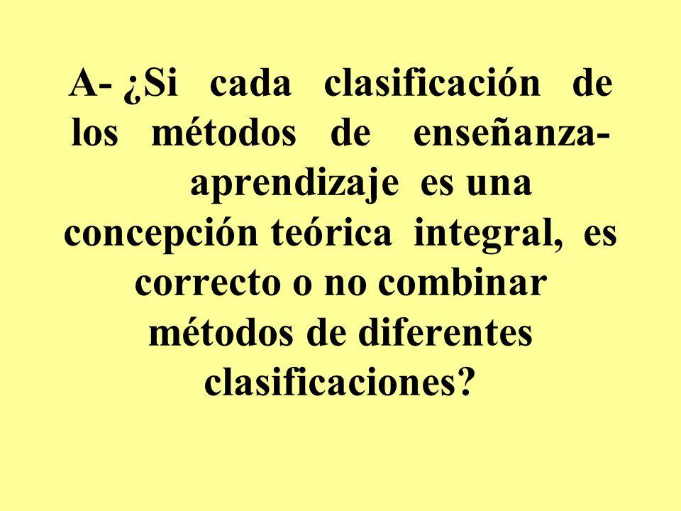 A- ¿Si cada clasificación de los métodos de enseñanza- aprendizaje es una concepción teórica integral, es correcto o no combinar métodos de diferentes clasificaciones