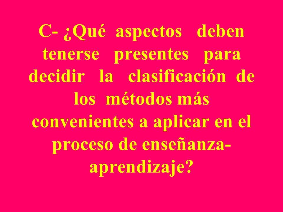 C- ¿Qué aspectos deben tenerse presentes para decidir la clasificación de los métodos más convenientes a aplicar en el proceso de enseñanza-aprendizaje