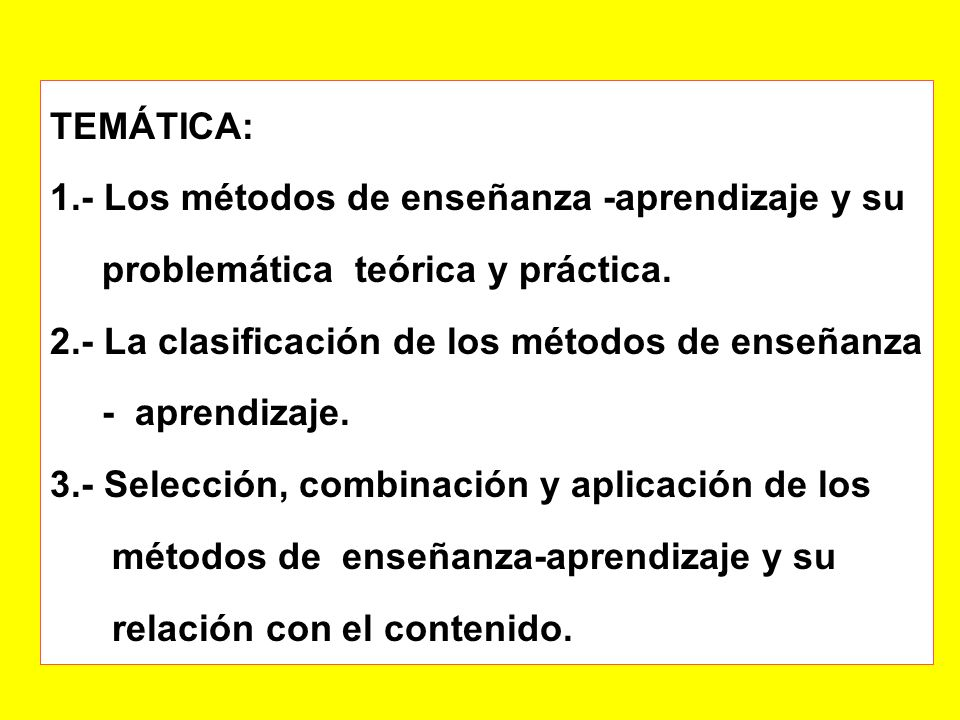 TEMÁTICA:1.- Los métodos de enseñanza -aprendizaje y su. problemática teórica y práctica. 2.- La clasificación de los métodos de enseñanza.