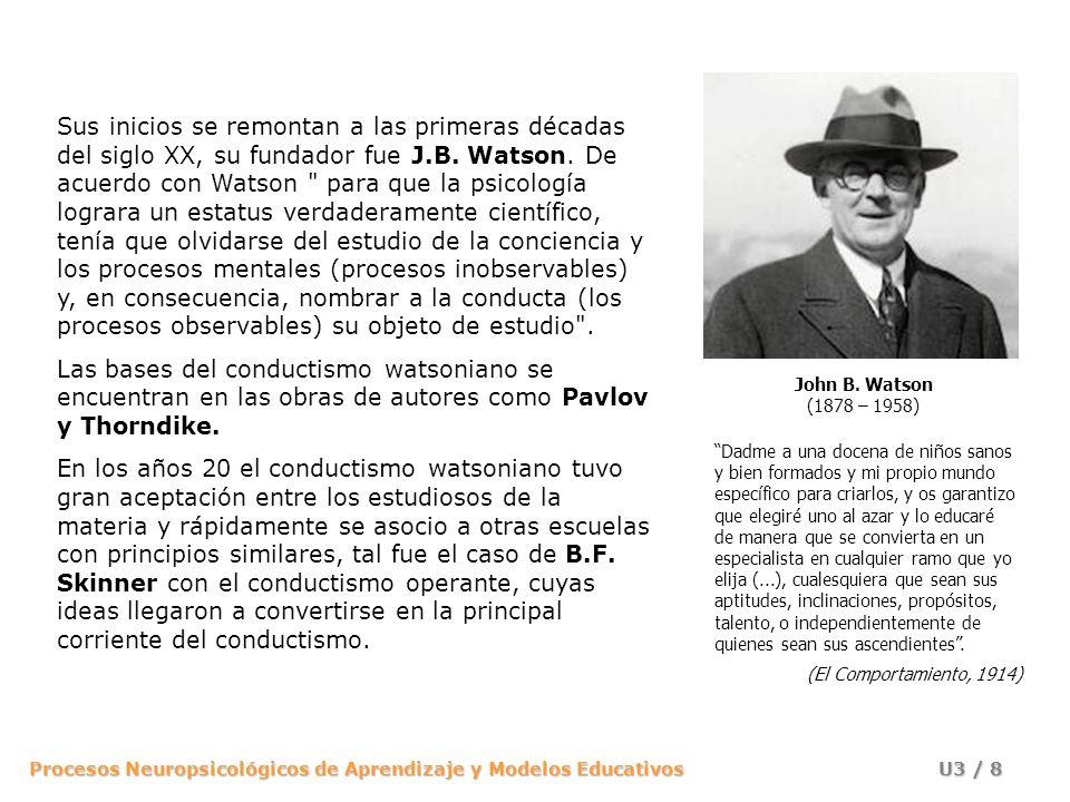 Sus inicios se remontan a las primeras décadas del siglo XX, su fundador fue J.B. Watson. De acuerdo con Watson para que la psicología lograra un estatus verdaderamente científico, tenía que olvidarse del estudio de la conciencia y los procesos mentales (procesos inobservables) y, en consecuencia, nombrar a la conducta (los procesos observables) su objeto de estudio .