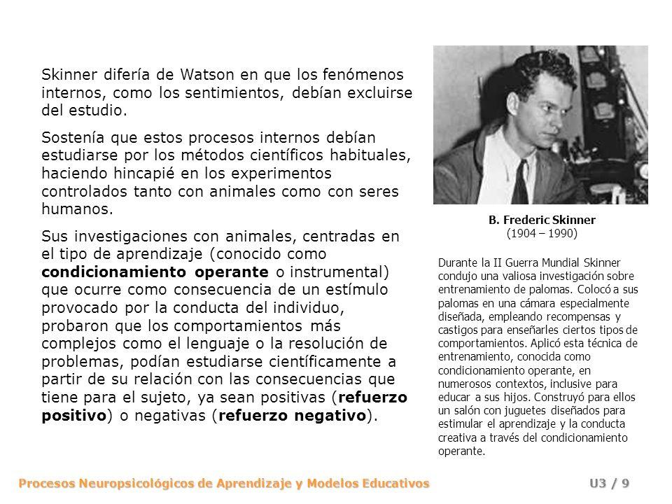 B. Frederic Skinner (1904 – 1990) Skinner difería de Watson en que los fenómenos internos, como los sentimientos, debían excluirse del estudio.