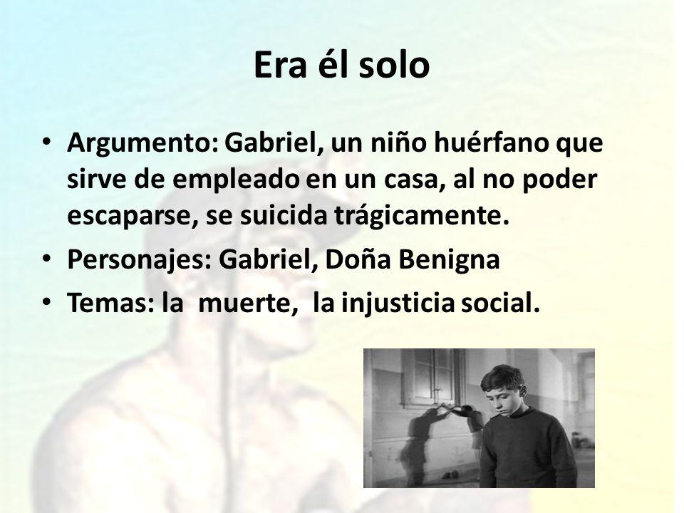 Era él soloArgumento: Gabriel, un niño huérfano que sirve de empleado en un casa, al no poder escaparse, se suicida trágicamente.