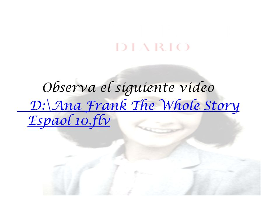 Observa el siguiente video D:\Ana Frank The Whole Story Espaol 10.flv