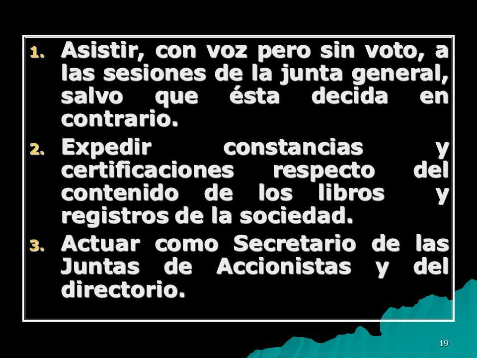 Asistir, con voz pero sin voto, a las sesiones de la junta general, salvo que ésta decida en contrario.