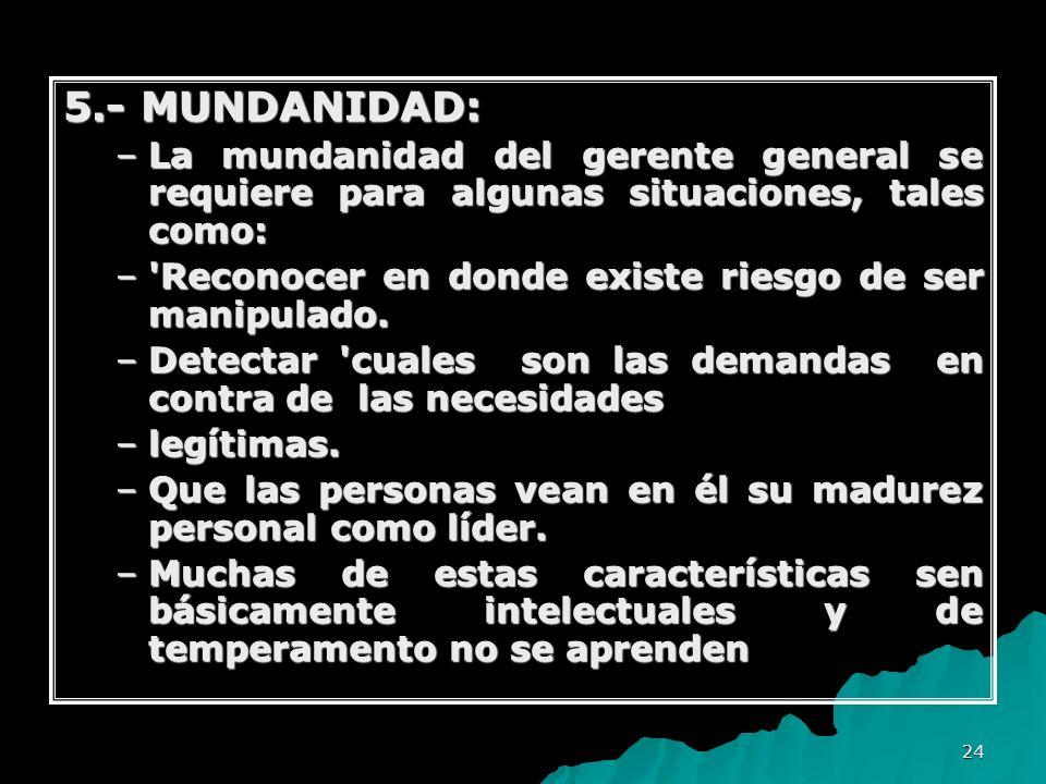 5.- MUNDANIDAD: La mundanidad del gerente general se requiere para algunas situaciones, tales como: