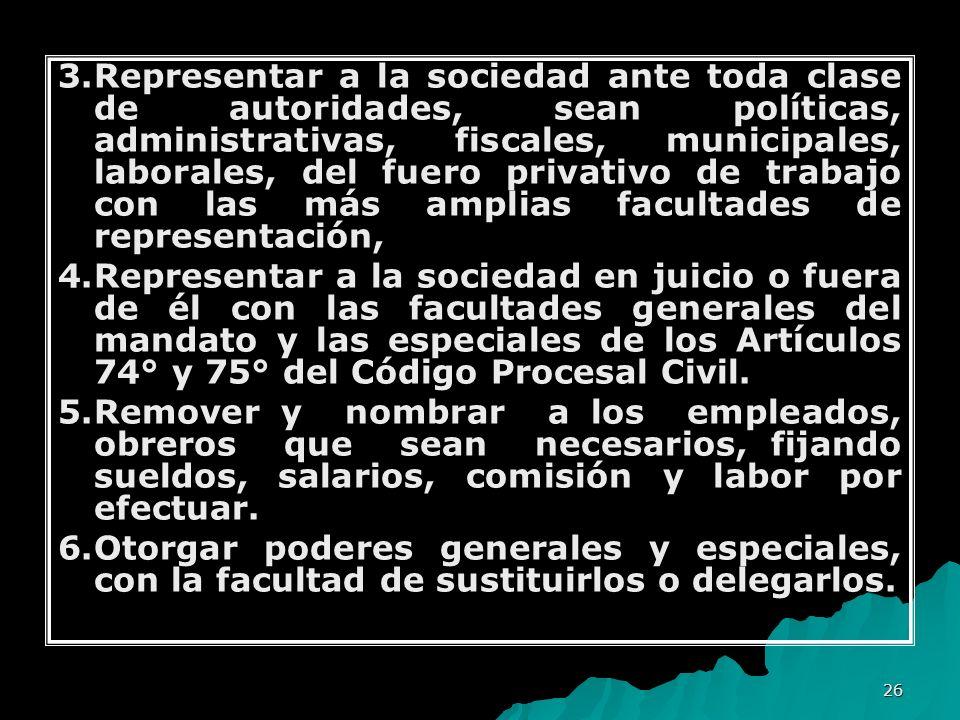 3. Representar a la sociedad ante toda clase de autoridades, sean políticas, administrativas, fiscales, municipales, laborales, del fuero privativo de trabajo con las más amplias facultades de representación,