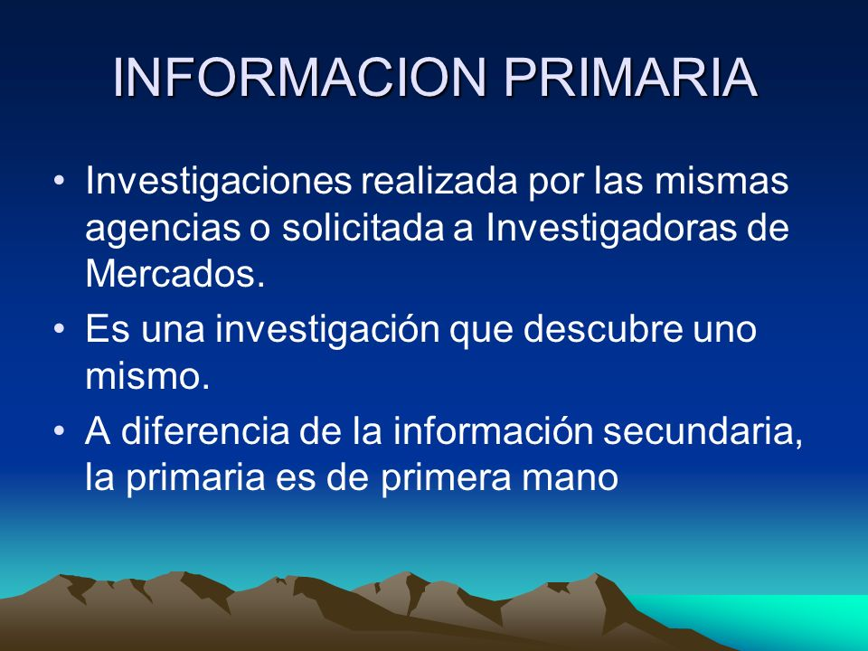 INFORMACION PRIMARIA Investigaciones realizada por las mismas agencias o solicitada a Investigadoras de Mercados.