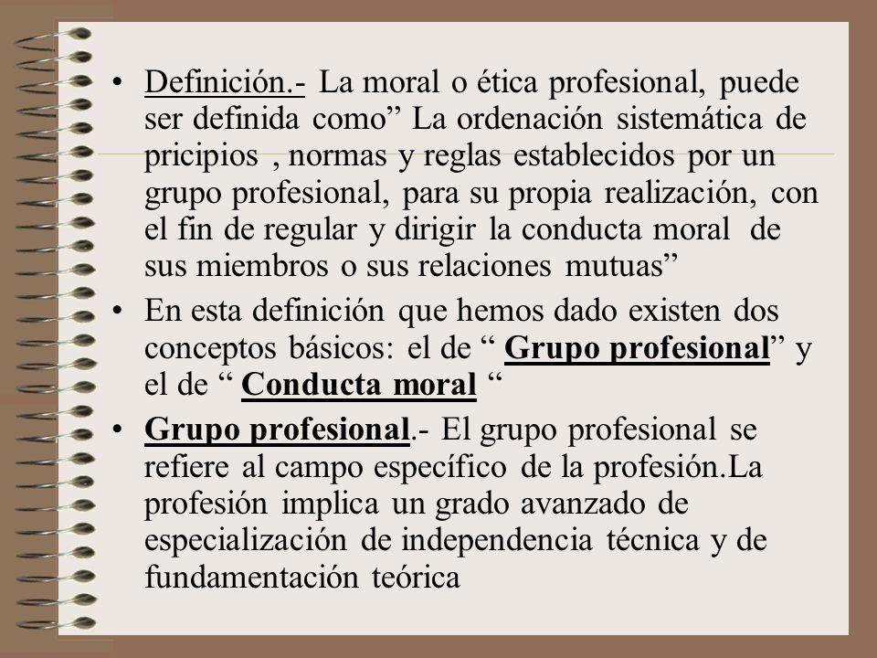 Definición.- La moral o ética profesional, puede ser definida como La ordenación sistemática de pricipios , normas y reglas establecidos por un grupo profesional, para su propia realización, con el fin de regular y dirigir la conducta moral de sus miembros o sus relaciones mutuas