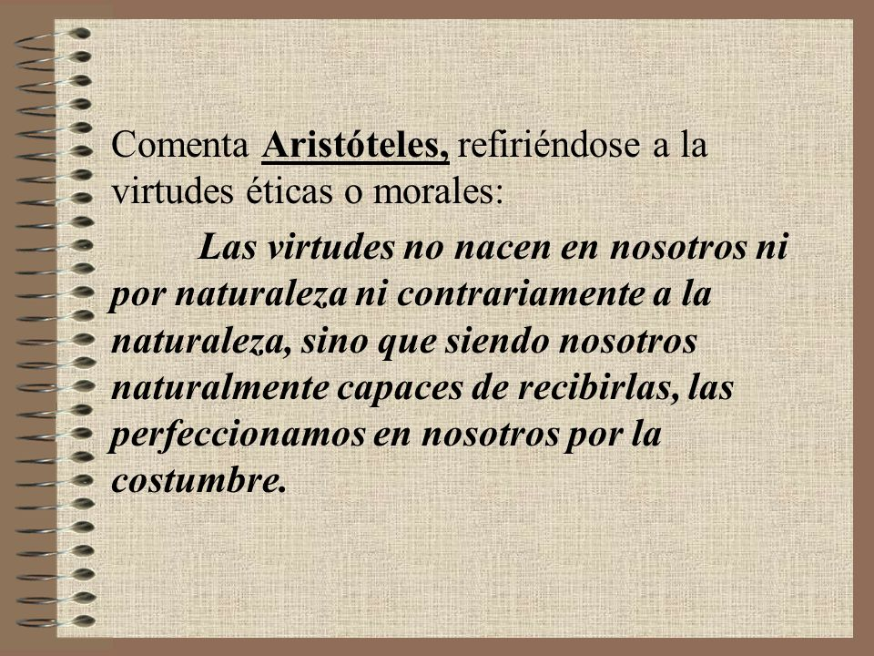 Comenta Aristóteles, refiriéndose a la virtudes éticas o morales: