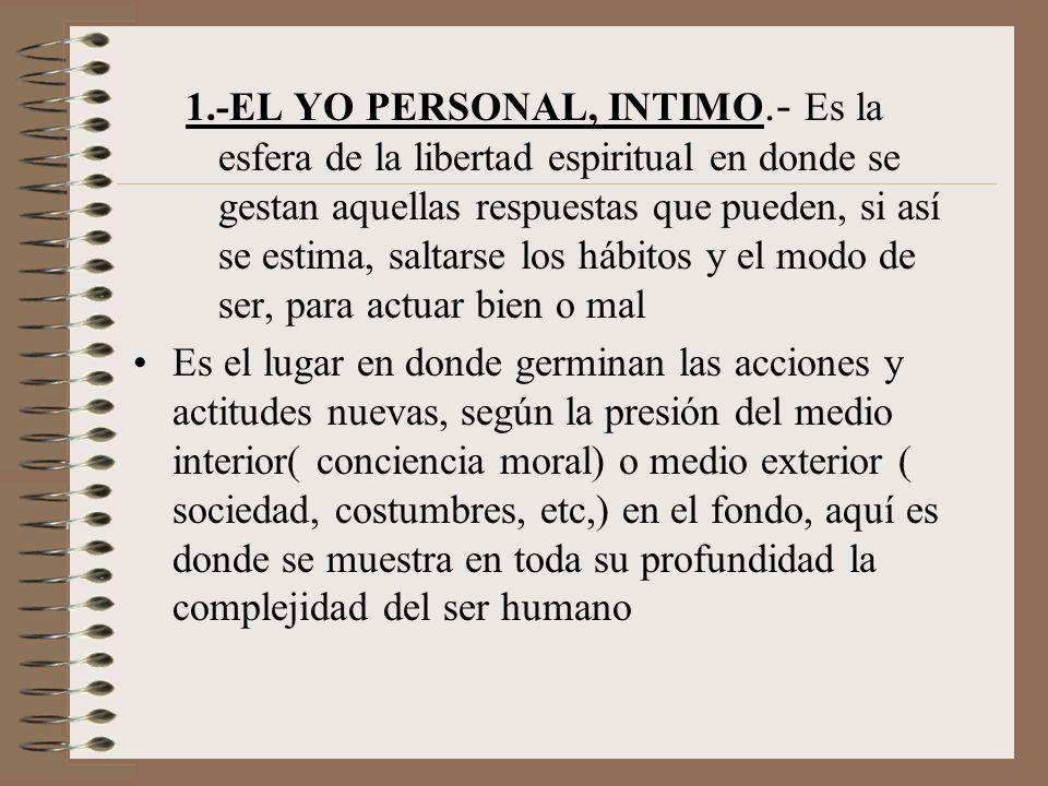 1.-EL YO PERSONAL, INTIMO.- Es la esfera de la libertad espiritual en donde se gestan aquellas respuestas que pueden, si así se estima, saltarse los hábitos y el modo de ser, para actuar bien o mal