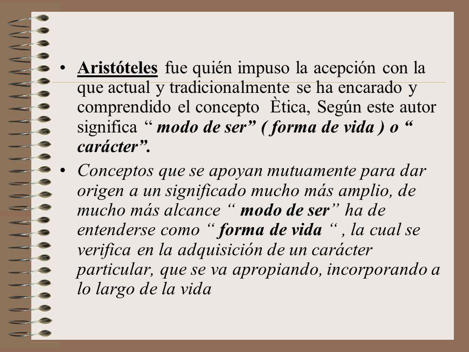Aristóteles fue quién impuso la acepción con la que actual y tradicionalmente se ha encarado y comprendido el concepto Ètica, Según este autor significa modo de ser ( forma de vida ) o carácter .