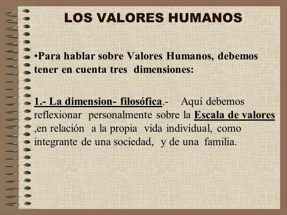 LOS VALORES HUMANOS Para hablar sobre Valores Humanos, debemos tener en cuenta tres dimensiones: