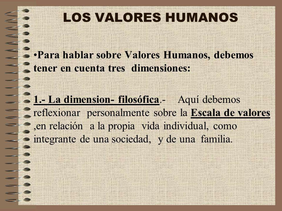 LOS VALORES HUMANOSPara hablar sobre Valores Humanos, debemos tener en cuenta tres dimensiones: