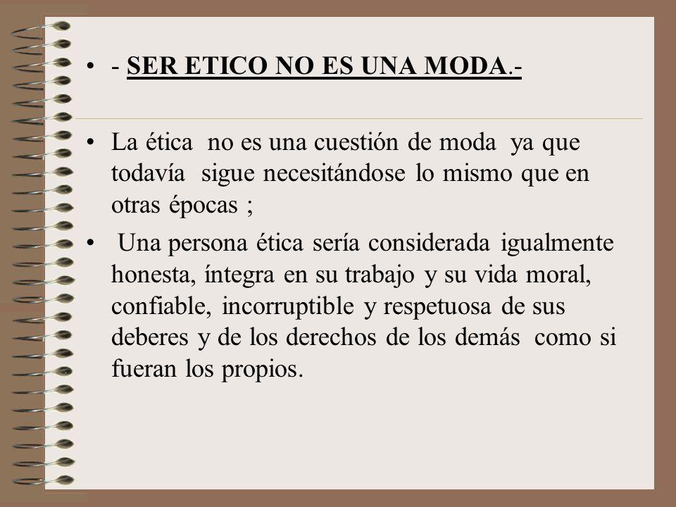 - SER ETICO NO ES UNA MODA.-