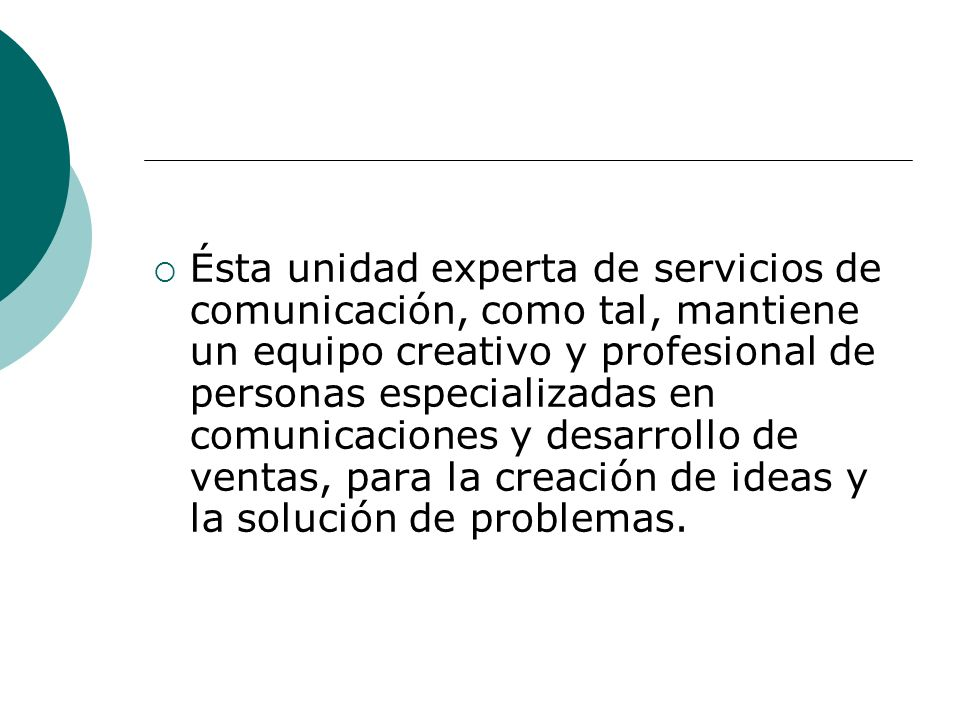 Ésta unidad experta de servicios de comunicación, como tal, mantiene un equipo creativo y profesional de personas especializadas en comunicaciones y desarrollo de ventas, para la creación de ideas y la solución de problemas.