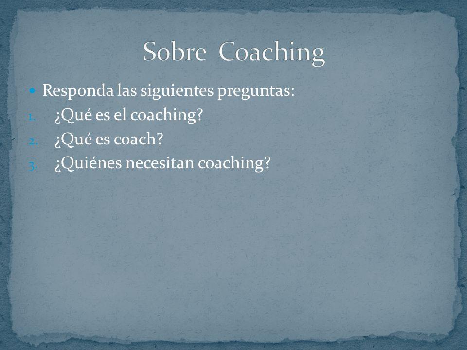 Sobre Coaching Responda las siguientes preguntas: ¿Qué es el coaching