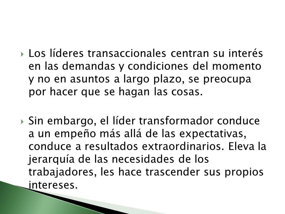 Los líderes transaccionales centran su interés en las demandas y condiciones del momento y no en asuntos a largo plazo, se preocupa por hacer que se hagan las cosas.