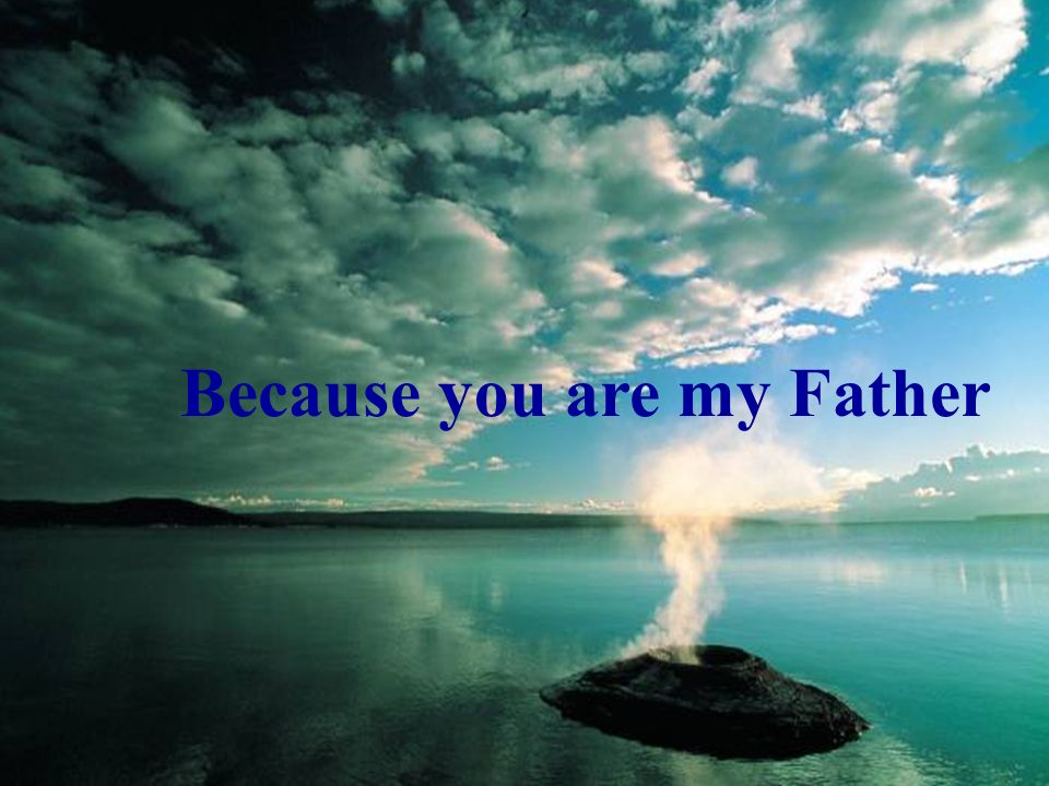Because you are my Father