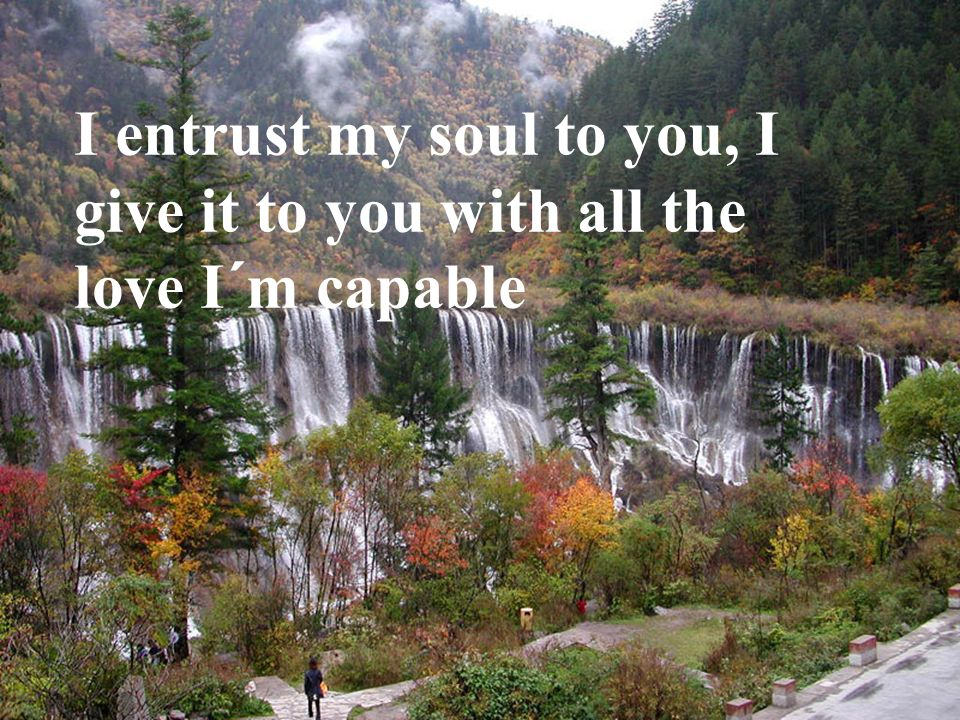 I entrust my soul to you, I give it to you with all the love I´m capable