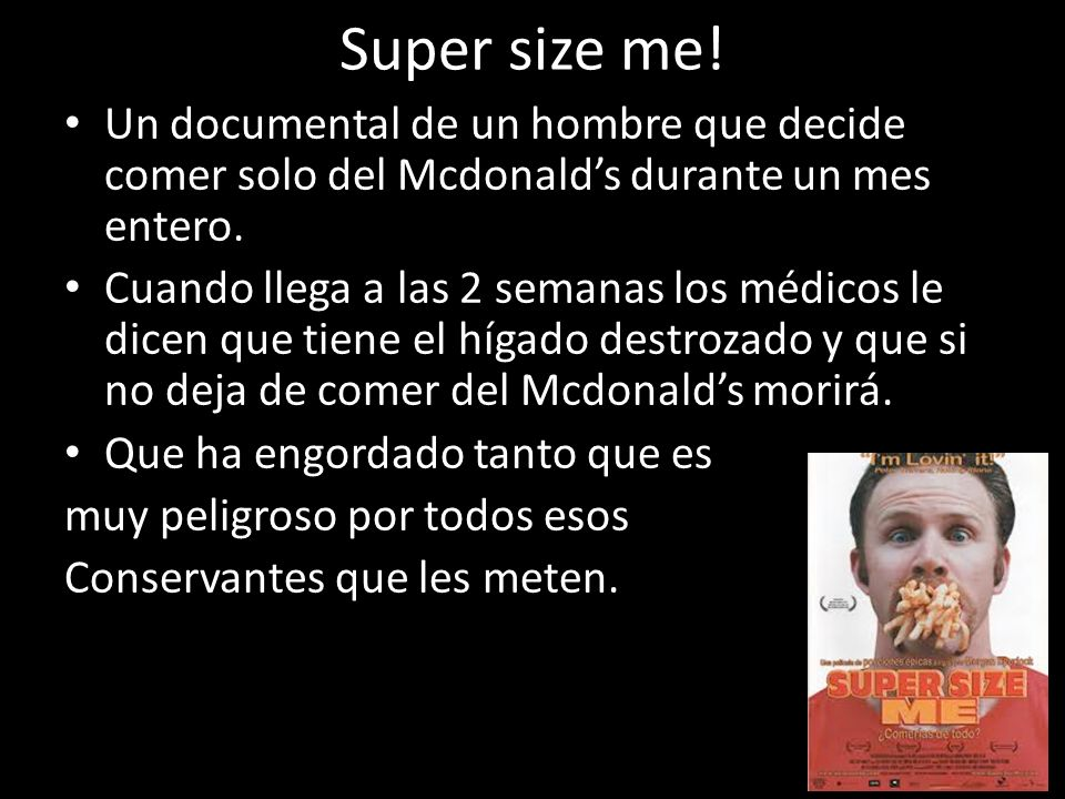 Super size me! Un documental de un hombre que decide comer solo del Mcdonald's durante un mes entero.