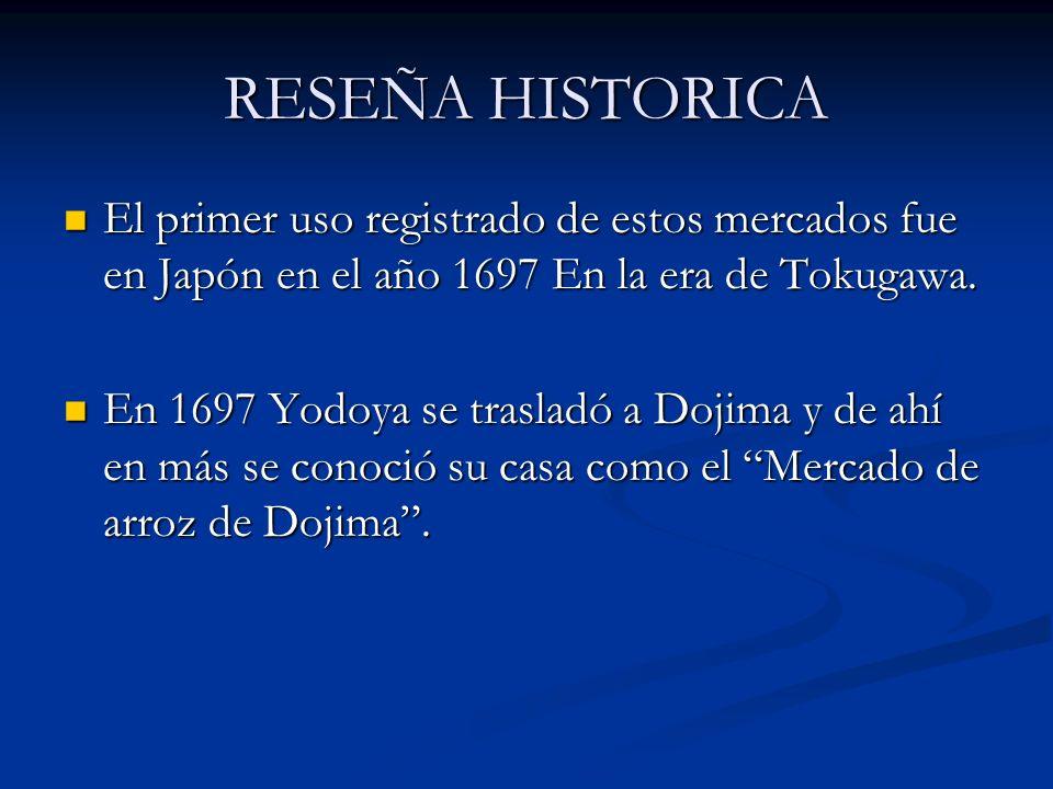 RESEÑA HISTORICA El primer uso registrado de estos mercados fue en Japón en el año 1697 En la era de Tokugawa.