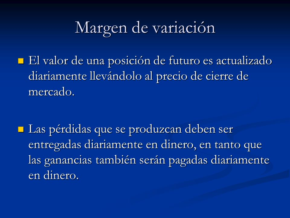 Margen de variación El valor de una posición de futuro es actualizado diariamente llevándolo al precio de cierre de mercado.
