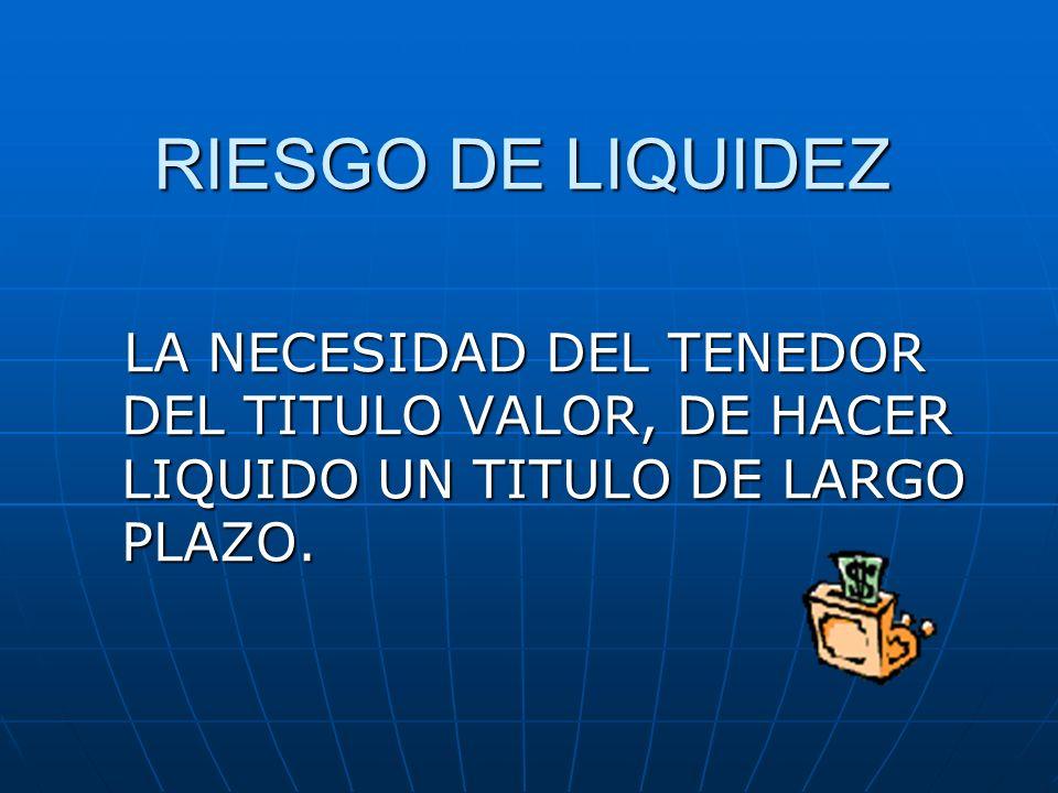 RIESGO DE LIQUIDEZ LA NECESIDAD DEL TENEDOR DEL TITULO VALOR, DE HACER LIQUIDO UN TITULO DE LARGO PLAZO.