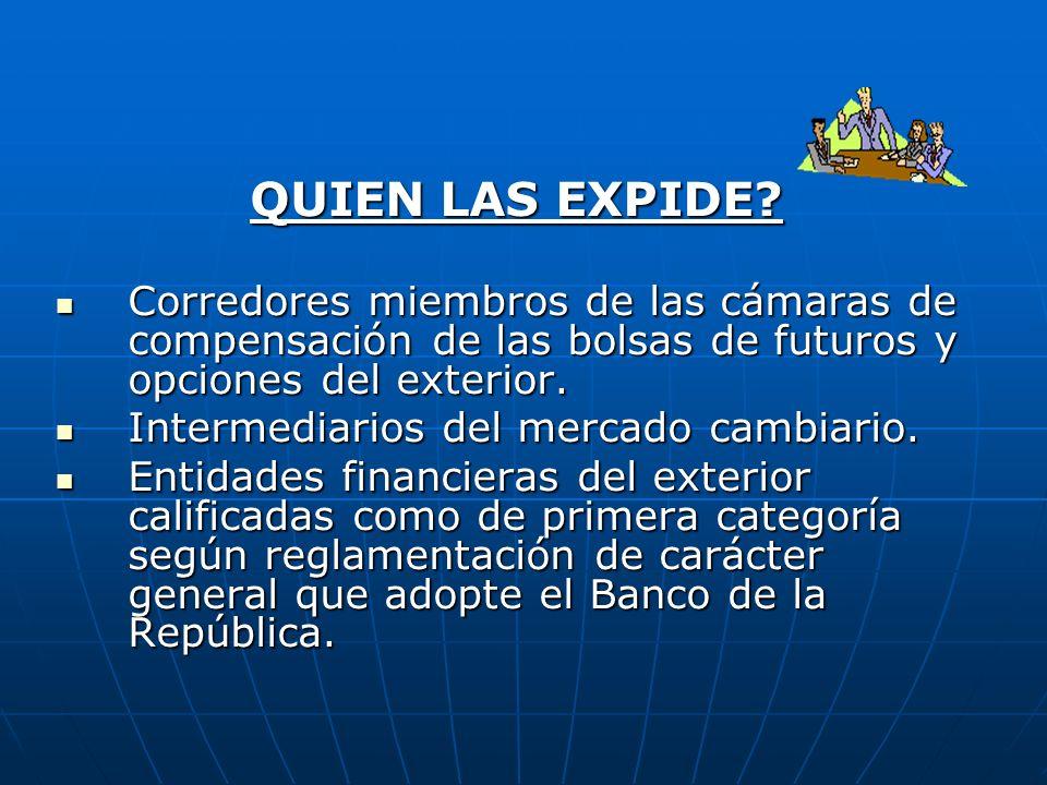 QUIEN LAS EXPIDE Corredores miembros de las cámaras de compensación de las bolsas de futuros y opciones del exterior.