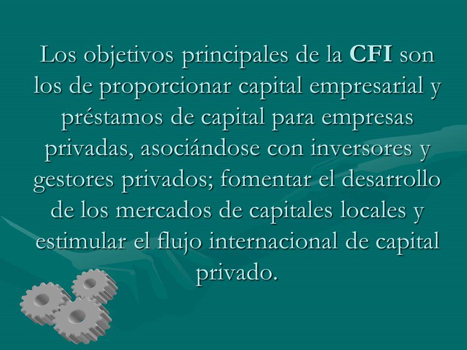 Los objetivos principales de la CFI son los de proporcionar capital empresarial y préstamos de capital para empresas privadas, asociándose con inversores y gestores privados; fomentar el desarrollo de los mercados de capitales locales y estimular el flujo internacional de capital privado.