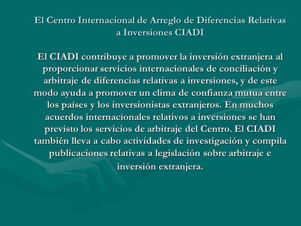 El Centro Internacional de Arreglo de Diferencias Relativas a Inversiones CIADI El CIADI contribuye a promover la inversión extranjera al proporcionar servicios internacionales de conciliación y arbitraje de diferencias relativas a inversiones, y de este modo ayuda a promover un clima de confianza mutua entre los países y los inversionistas extranjeros.