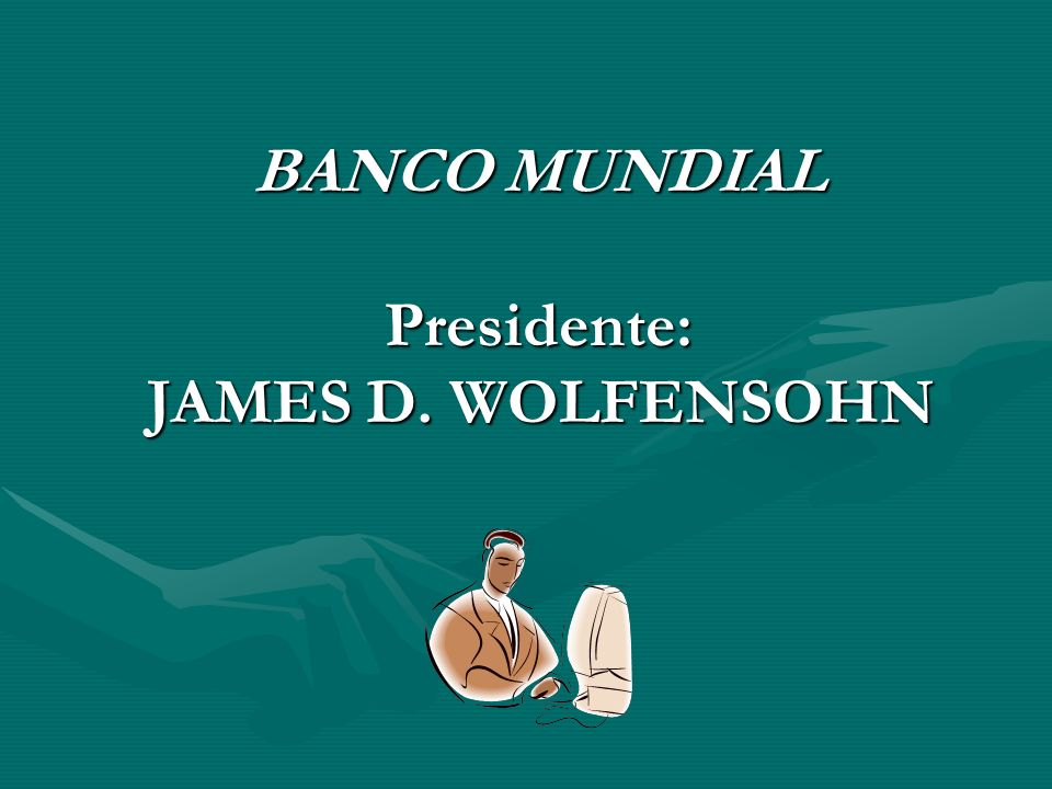 BANCO MUNDIAL Presidente: JAMES D. WOLFENSOHN