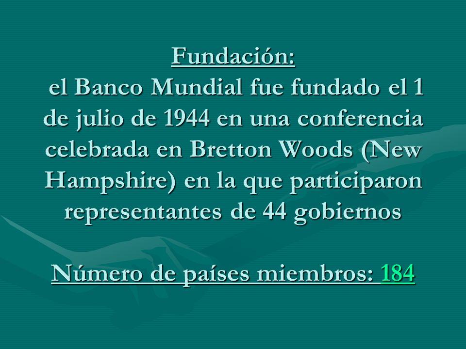 Fundación: el Banco Mundial fue fundado el 1 de julio de 1944 en una conferencia celebrada en Bretton Woods (New Hampshire) en la que participaron representantes de 44 gobiernos Número de países miembros: 184