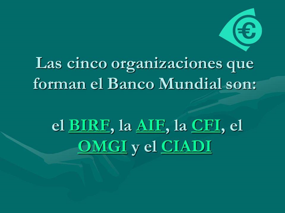 Las cinco organizaciones que forman el Banco Mundial son: el BIRF, la AIF, la CFI, el OMGI y el CIADI
