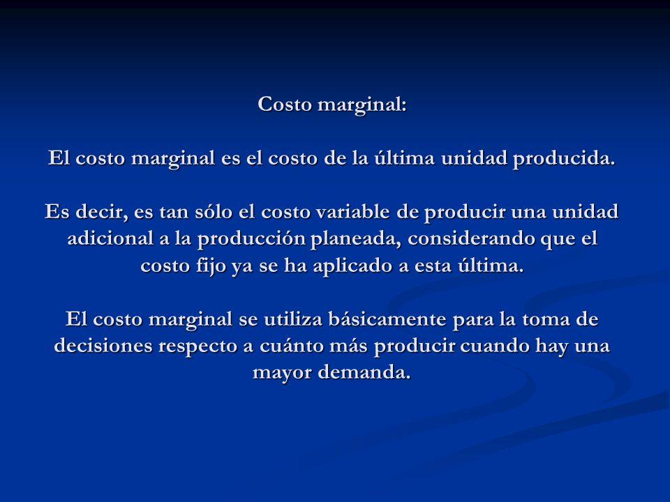 Costo marginal: El costo marginal es el costo de la última unidad producida.
