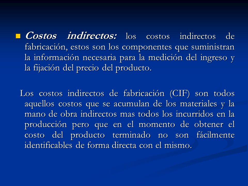 Costos indirectos: los costos indirectos de fabricación, estos son los componentes que suministran la información necesaria para la medición del ingreso y la fijación del precio del producto.