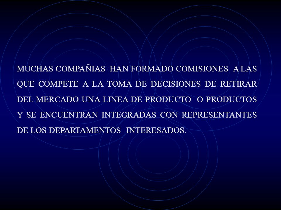 MUCHAS COMPAÑIAS HAN FORMADO COMISIONES A LAS QUE COMPETE A LA TOMA DE DECISIONES DE RETIRAR DEL MERCADO UNA LINEA DE PRODUCTO O PRODUCTOS Y SE ENCUENTRAN INTEGRADAS CON REPRESENTANTES DE LOS DEPARTAMENTOS INTERESADOS.
