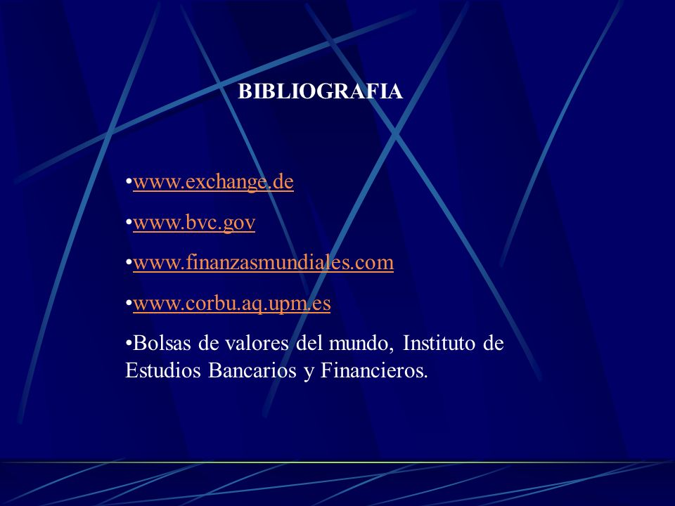 BIBLIOGRAFIA www.exchange.de. www.bvc.gov. www.finanzasmundiales.com. www.corbu.aq.upm.es.