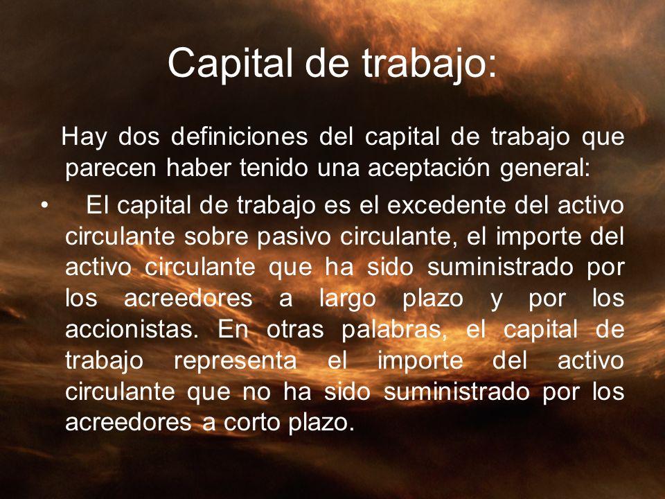 Capital de trabajo: Hay dos definiciones del capital de trabajo que parecen haber tenido una aceptación general: