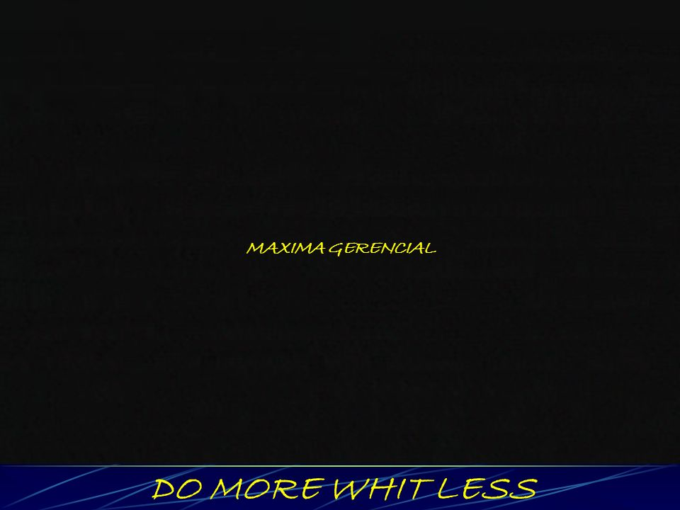 MAXIMA GERENCIAL DO MORE WHIT LESS
