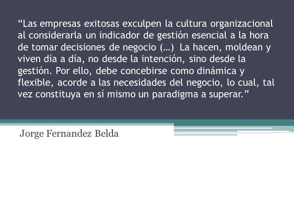 Las empresas exitosas exculpen la cultura organizacional al considerarla un indicador de gestión esencial a la hora de tomar decisiones de negocio (…) La hacen, moldean y viven día a día, no desde la intención, sino desde la gestión. Por ello, debe concebirse como dinámica y flexible, acorde a las necesidades del negocio, lo cual, tal vez constituya en sí mismo un paradigma a superar.